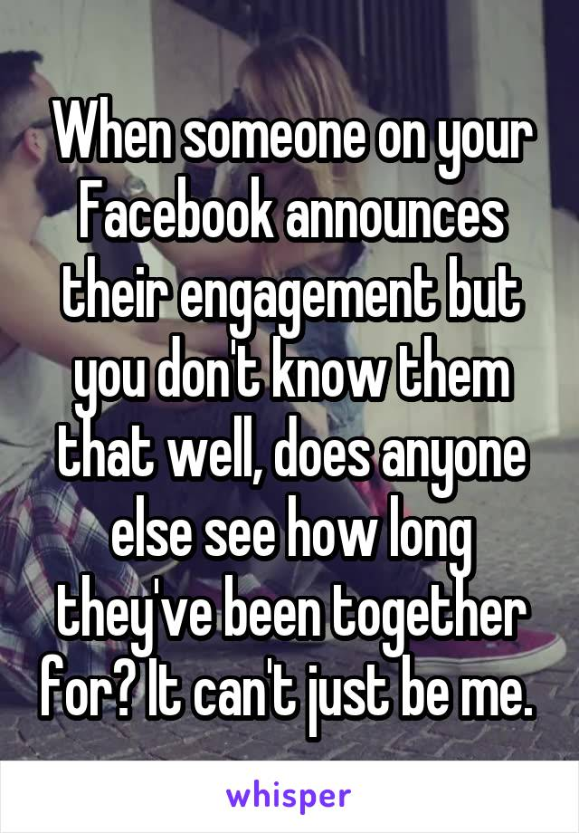 When someone on your Facebook announces their engagement but you don't know them that well, does anyone else see how long they've been together for? It can't just be me.