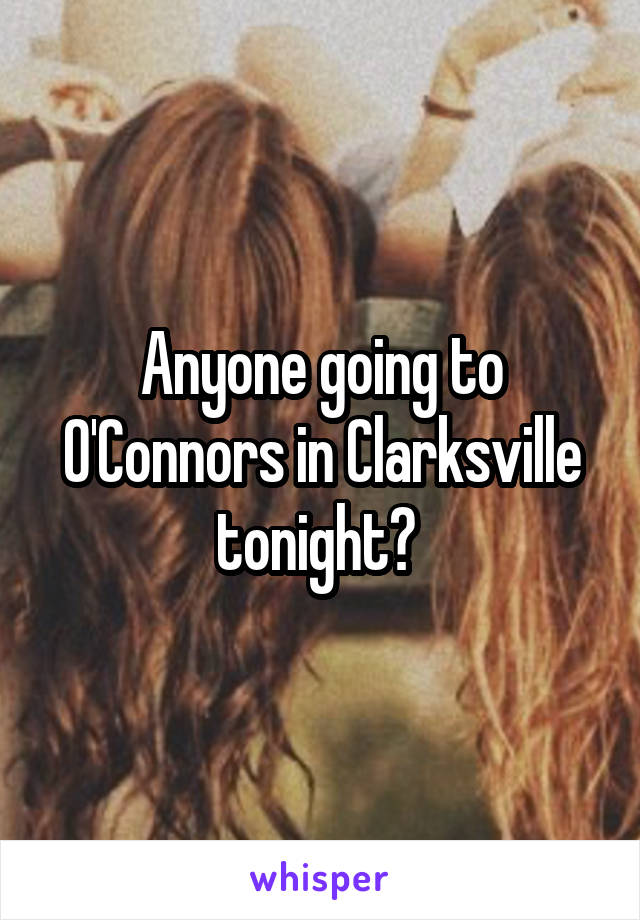 Anyone going to O'Connors in Clarksville tonight?