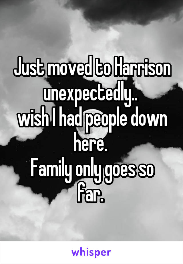 Just moved to Harrison unexpectedly..  wish I had people down here.  Family only goes so far.