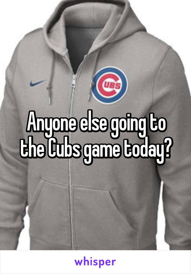 Anyone else going to the Cubs game today?