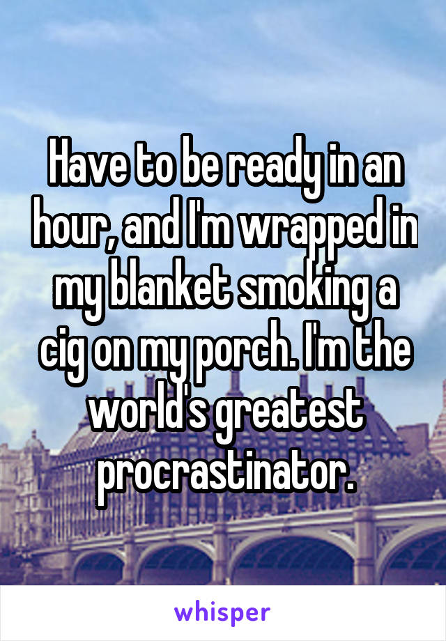 Have to be ready in an hour, and I'm wrapped in my blanket smoking a cig on my porch. I'm the world's greatest procrastinator.