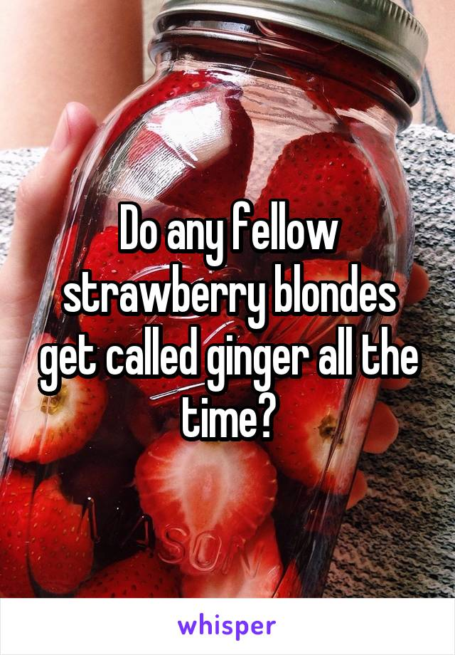 Do any fellow strawberry blondes get called ginger all the time?