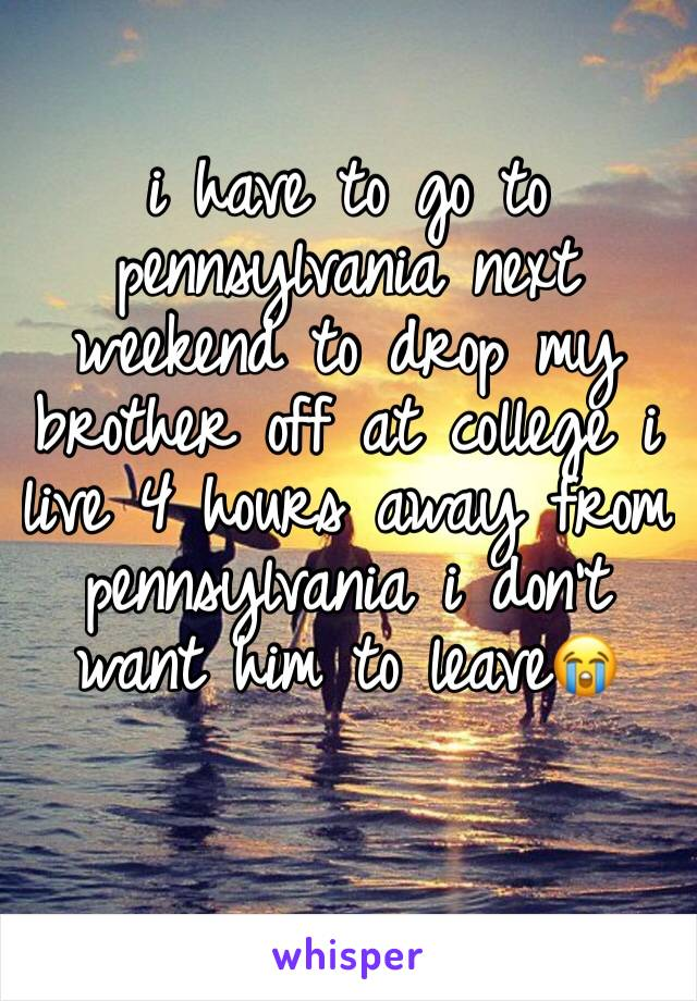 i have to go to pennsylvania next weekend to drop my brother off at college i live 4 hours away from pennsylvania i don't want him to leave😭