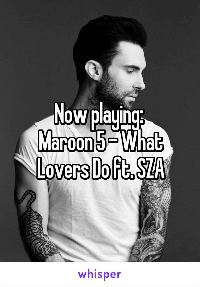 Now playing:  Maroon 5 - What Lovers Do ft. SZA