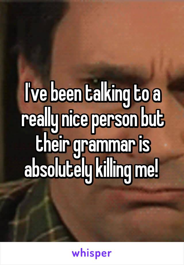 I've been talking to a really nice person but their grammar is absolutely killing me!