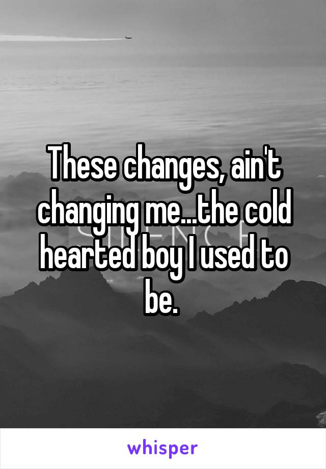 These changes, ain't changing me...the cold hearted boy I used to be.