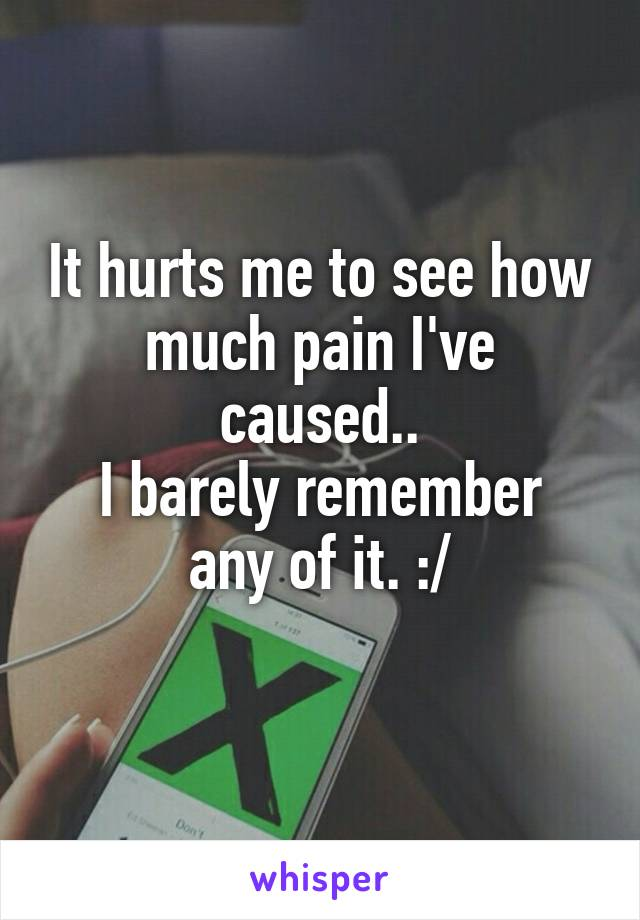 It hurts me to see how much pain I've caused.. I barely remember any of it. :/