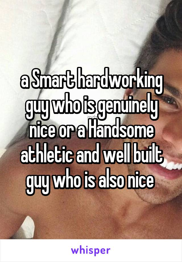 a Smart hardworking guy who is genuinely nice or a Handsome athletic and well built guy who is also nice