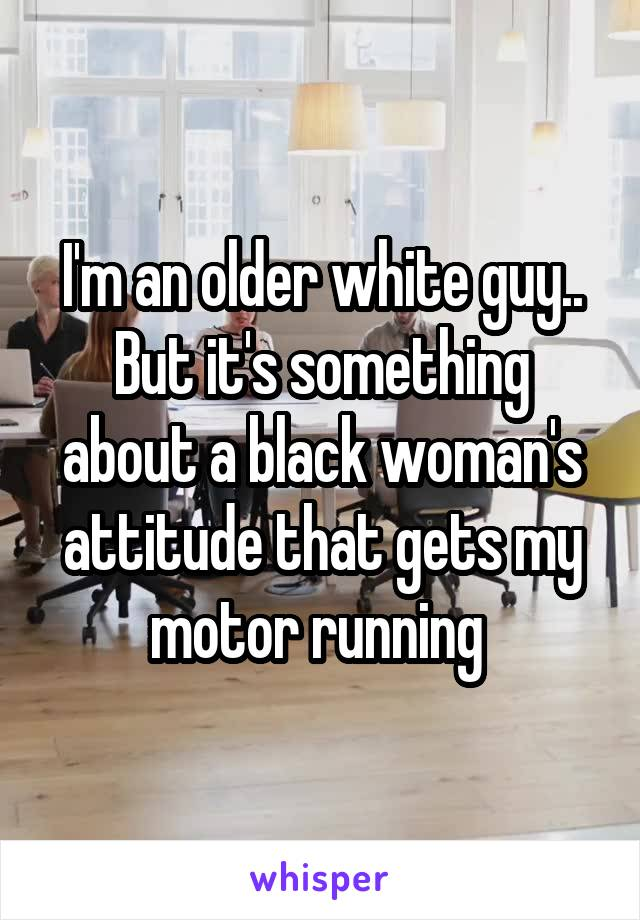 I'm an older white guy.. But it's something about a black woman's attitude that gets my motor running