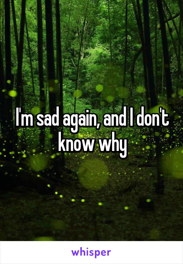 I'm sad again, and I don't know why
