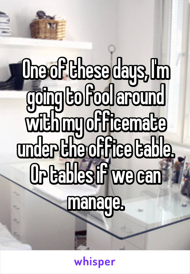 One of these days, I'm going to fool around with my officemate under the office table. Or tables if we can manage.