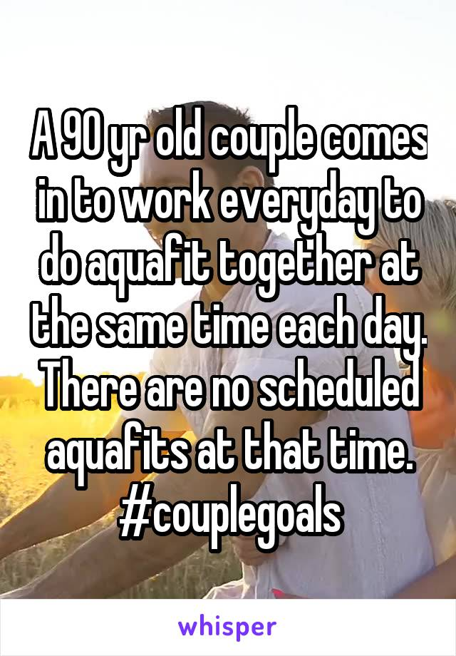 A 90 yr old couple comes in to work everyday to do aquafit together at the same time each day. There are no scheduled aquafits at that time. #couplegoals