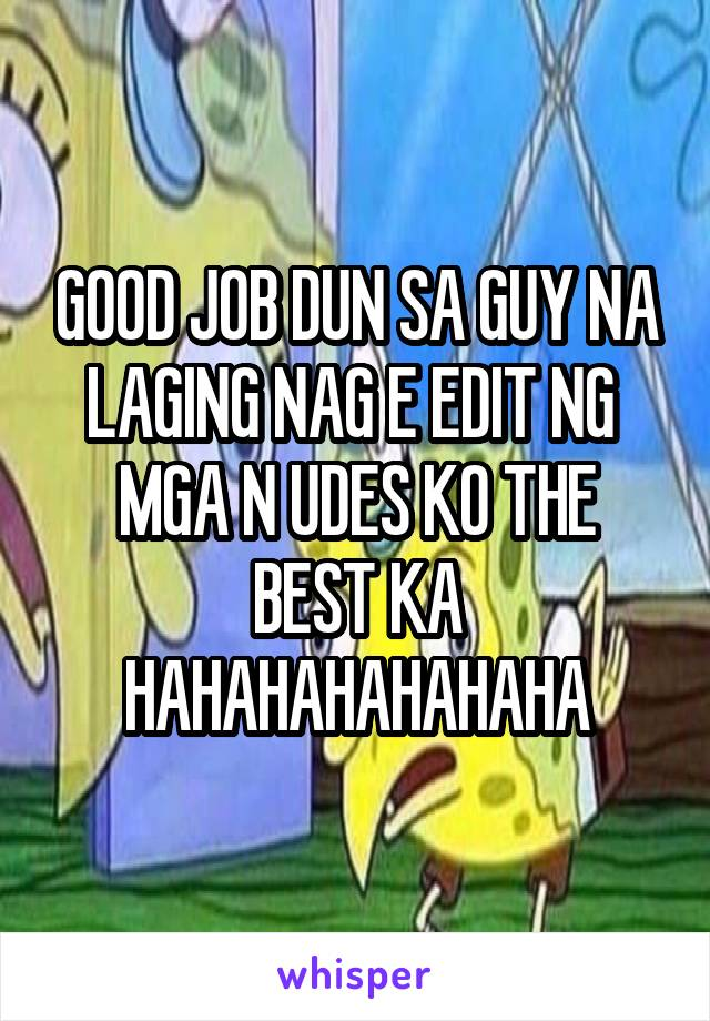 GOOD JOB DUN SA GUY NA LAGING NAG E EDIT NG  MGA N UDES KO THE BEST KA HAHAHAHAHAHAHA