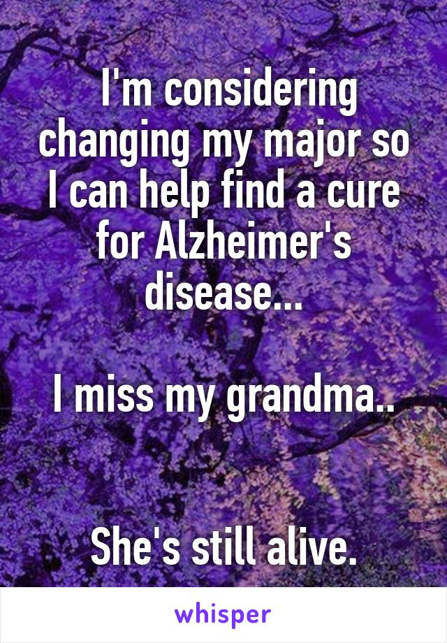 I'm considering changing my major so I can help find a cure for Alzheimer's disease...  I miss my grandma..   She's still alive.