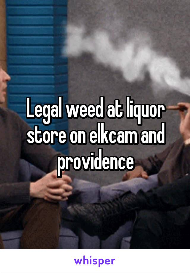 Legal weed at liquor store on elkcam and providence