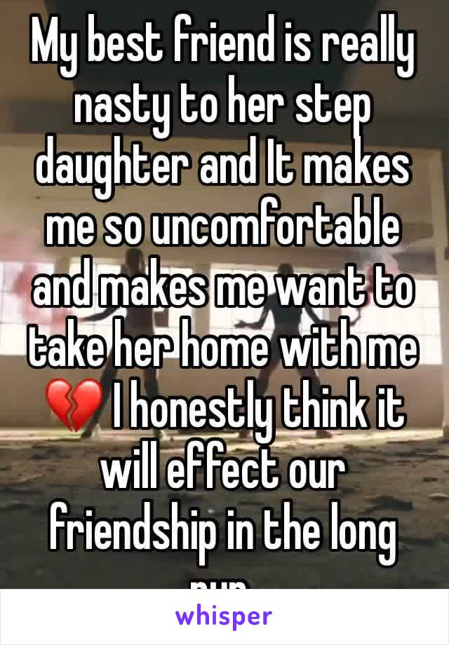My best friend is really nasty to her step daughter and It makes me so uncomfortable and makes me want to take her home with me 💔 I honestly think it will effect our friendship in the long run.