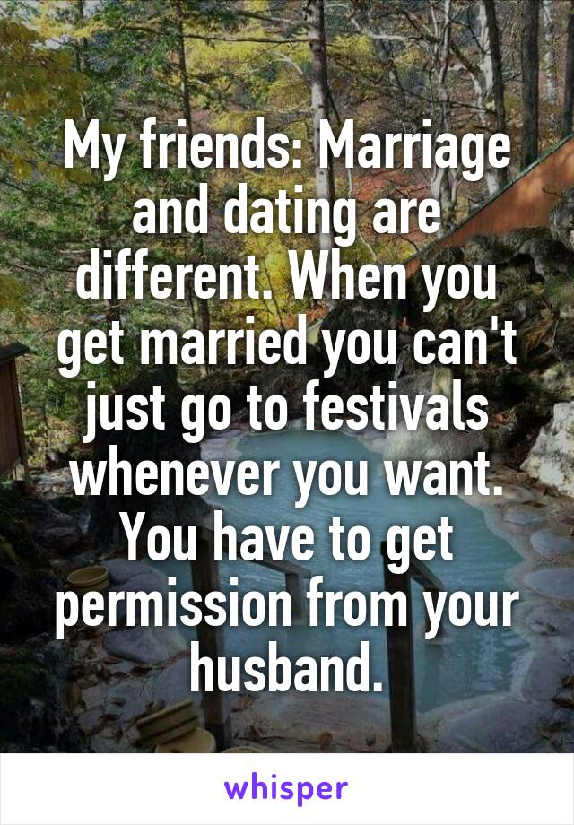 My friends: Marriage and dating are different. When you get married you can't just go to festivals whenever you want. You have to get permission from your husband.