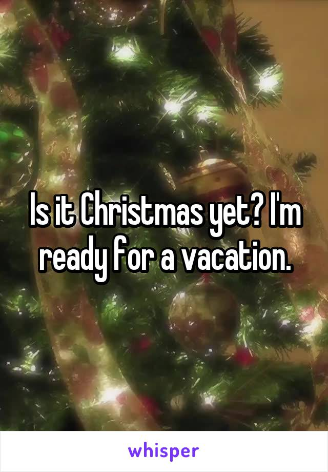 Is it Christmas yet? I'm ready for a vacation.