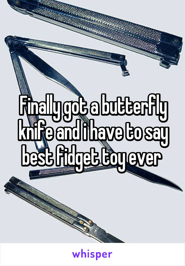 Finally got a butterfly knife and i have to say best fidget toy ever
