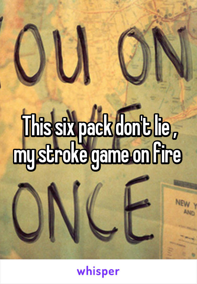 This six pack don't lie , my stroke game on fire