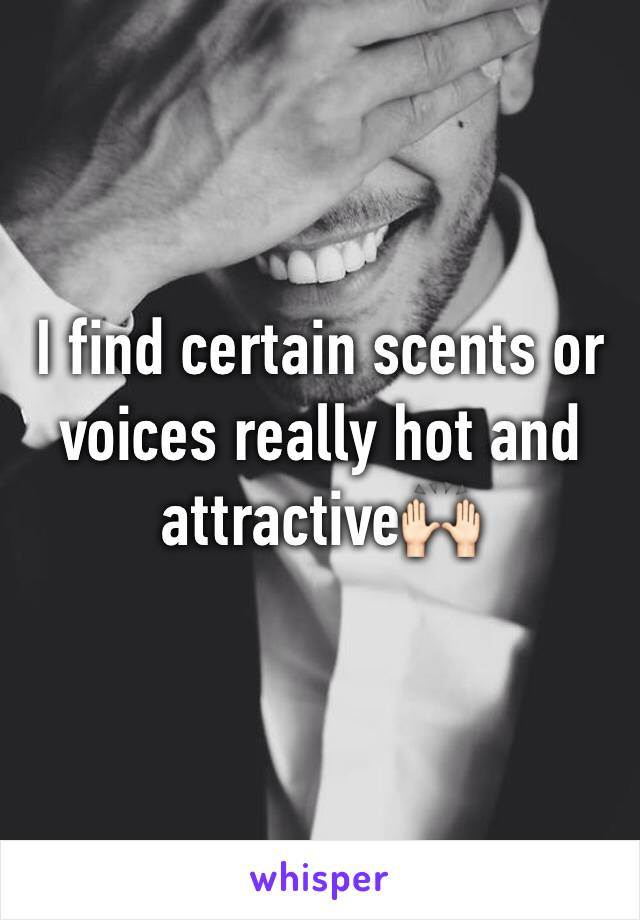 I find certain scents or voices really hot and attractive🙌🏻