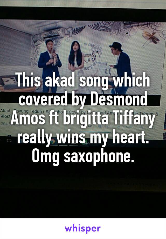 This akad song which covered by Desmond Amos ft brigitta Tiffany really wins my heart. Omg saxophone.