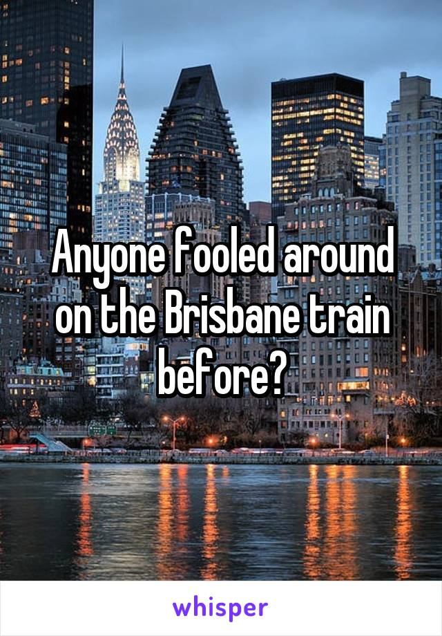 Anyone fooled around on the Brisbane train before?