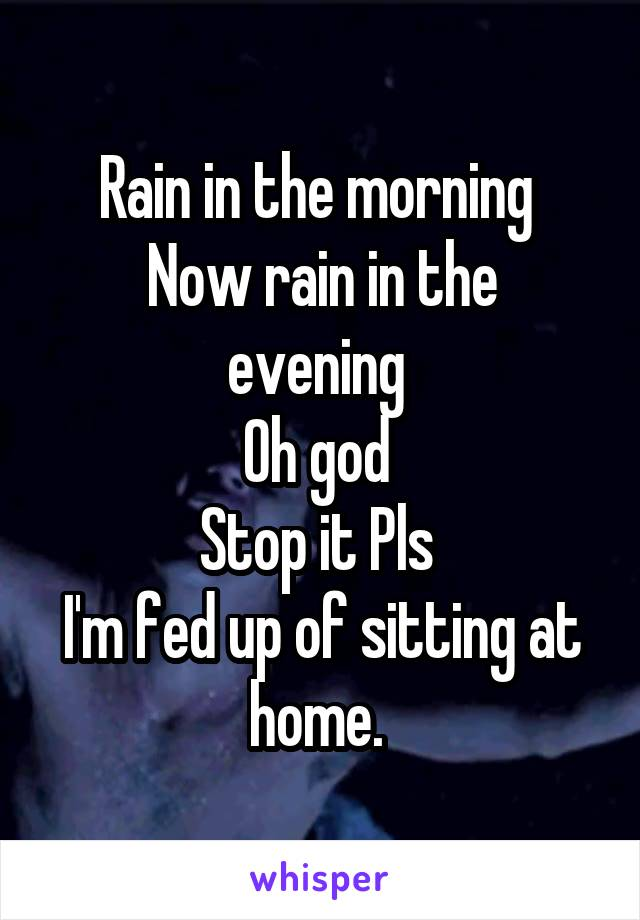 Rain in the morning  Now rain in the evening  Oh god  Stop it Pls  I'm fed up of sitting at home.