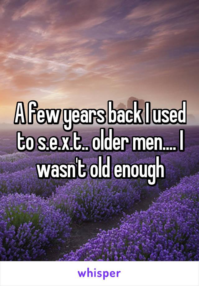 A few years back I used to s.e.x.t.. older men.... I wasn't old enough