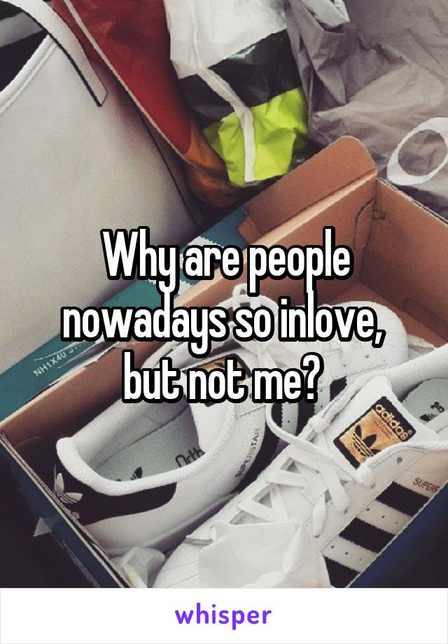 Why are people nowadays so inlove,  but not me?
