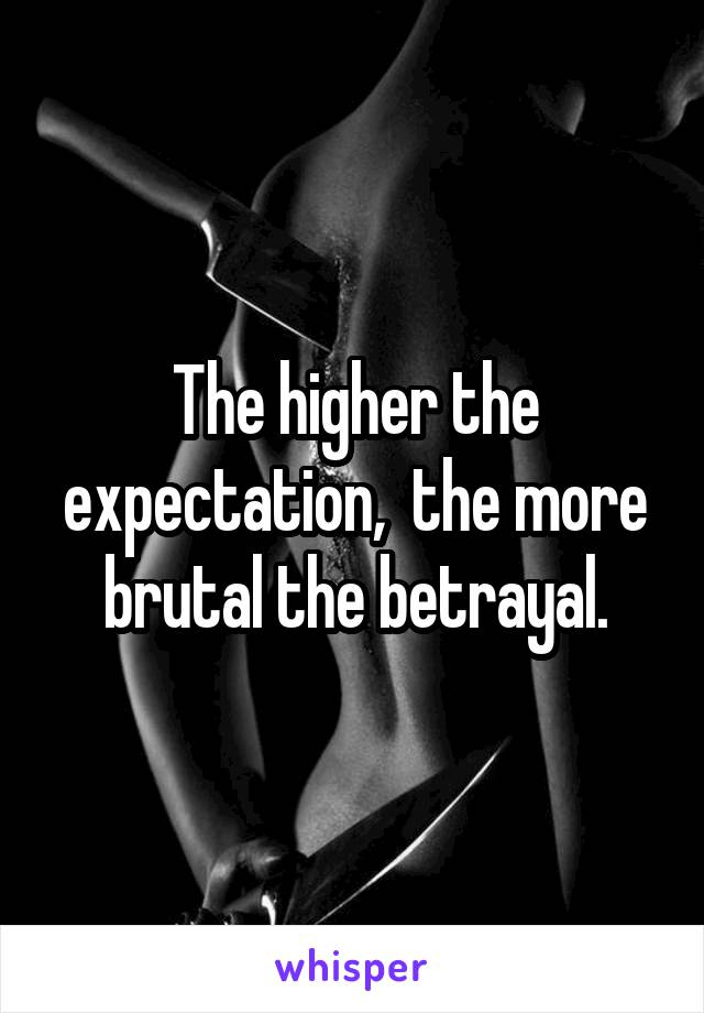 The higher the expectation,  the more brutal the betrayal.