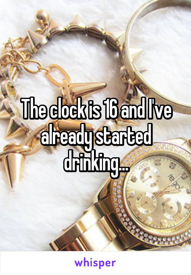 The clock is 16 and I've already started drinking...