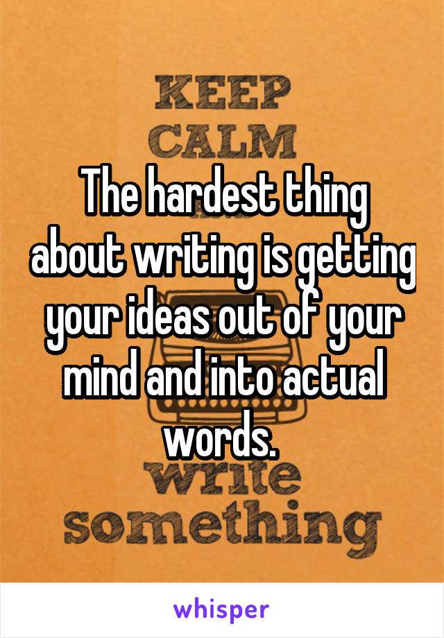 The hardest thing about writing is getting your ideas out of your mind and into actual words.