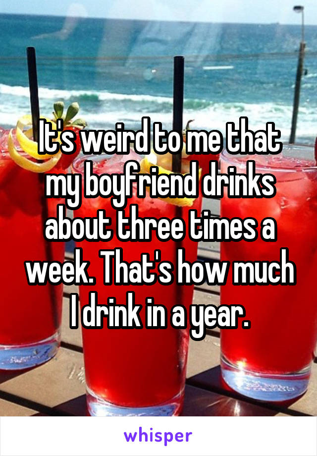 It's weird to me that my boyfriend drinks about three times a week. That's how much I drink in a year.