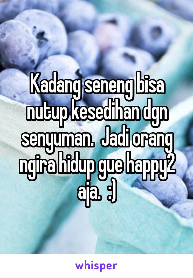 Kadang seneng bisa nutup kesedihan dgn senyuman.  Jadi orang ngira hidup gue happy2 aja.  :)