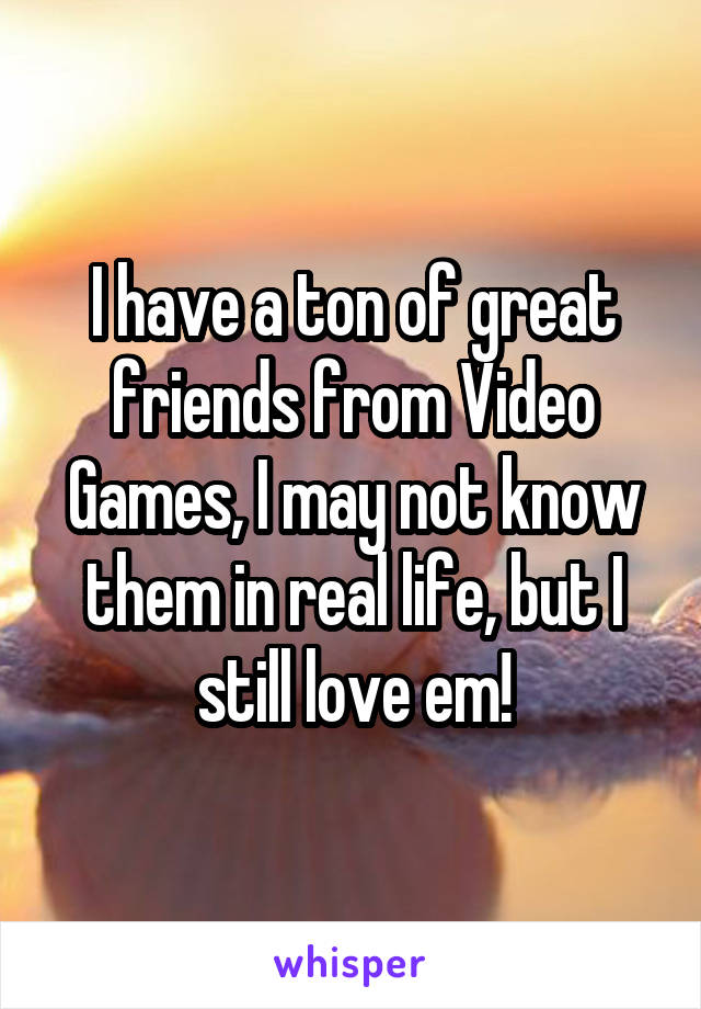 I have a ton of great friends from Video Games, I may not know them in real life, but I still love em!