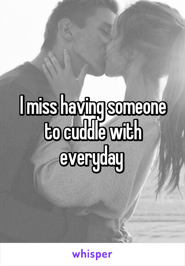 I miss having someone to cuddle with everyday