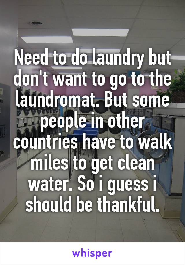 Need to do laundry but don't want to go to the laundromat. But some people in other countries have to walk miles to get clean water. So i guess i should be thankful.