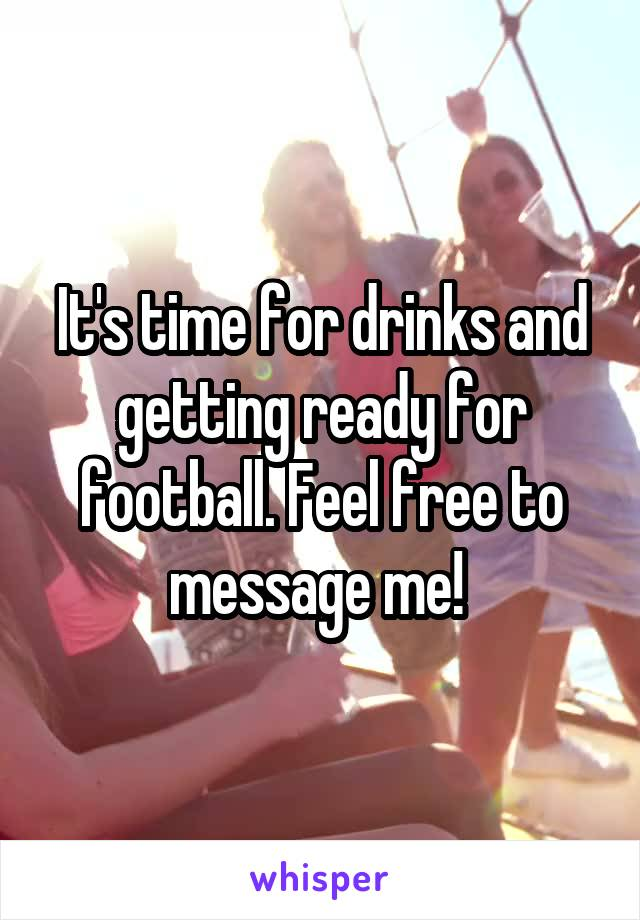 It's time for drinks and getting ready for football. Feel free to message me!