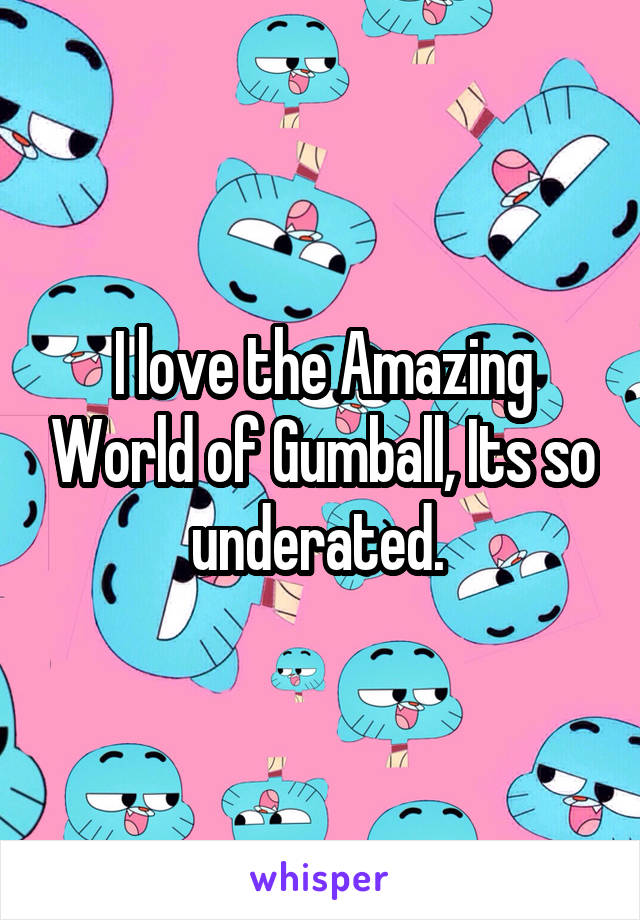 I love the Amazing World of Gumball, Its so underated.