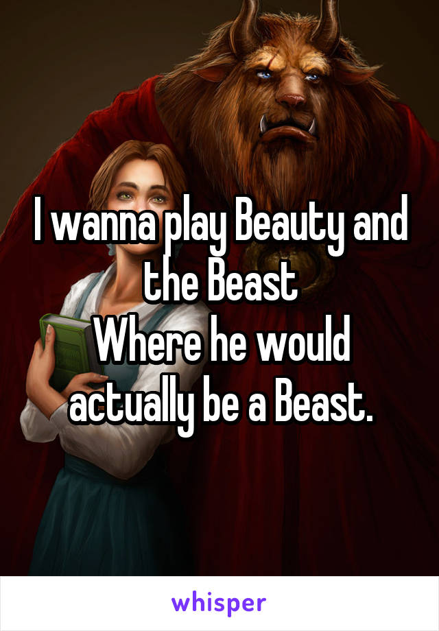 I wanna play Beauty and the Beast Where he would actually be a Beast.