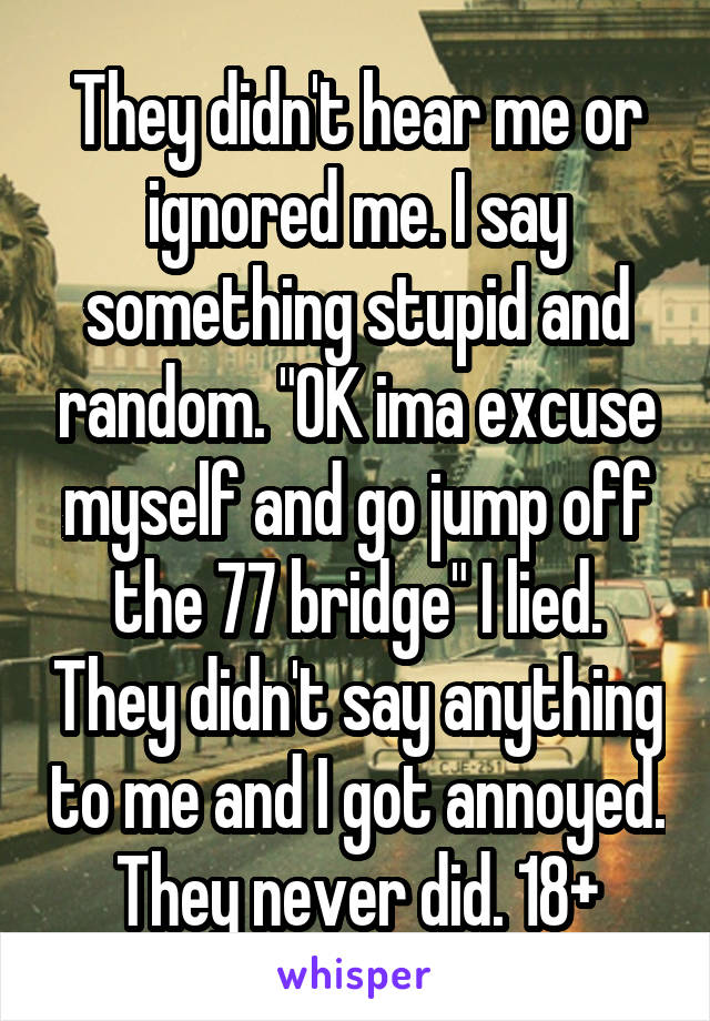 """They didn't hear me or ignored me. I say something stupid and random. """"OK ima excuse myself and go jump off the 77 bridge"""" I lied. They didn't say anything to me and I got annoyed. They never did. 18+"""