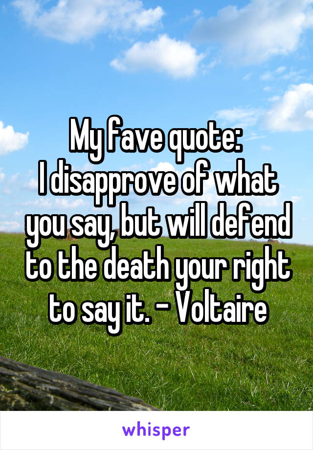 My fave quote:  I disapprove of what you say, but will defend to the death your right to say it. - Voltaire
