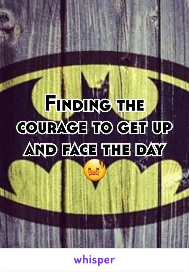 Finding the courage to get up and face the day 😖
