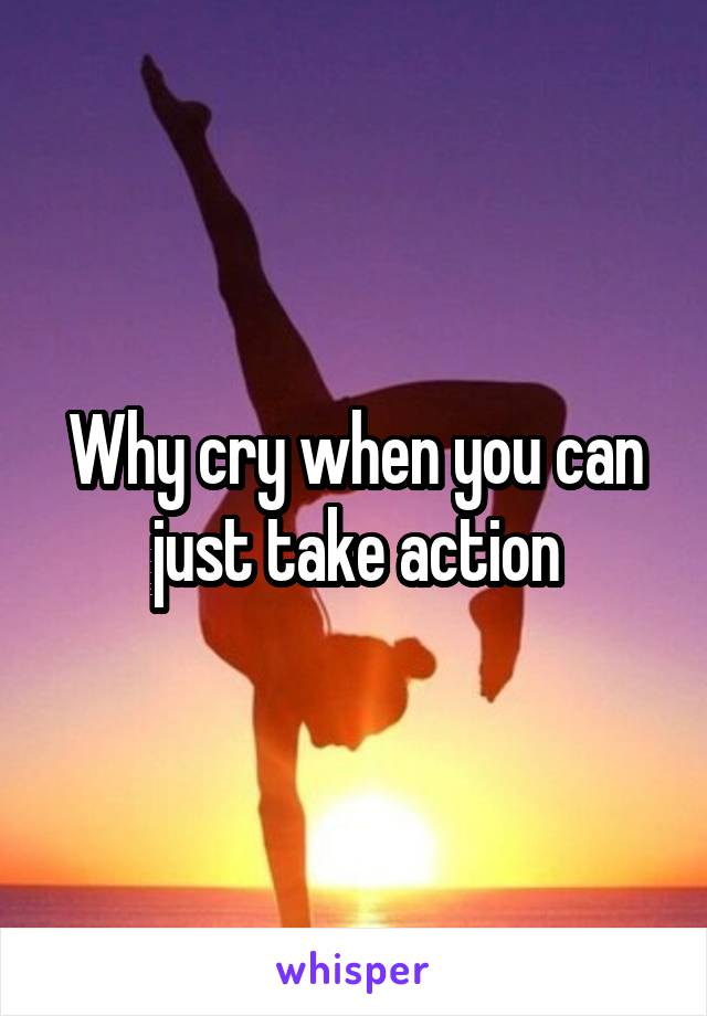 Why cry when you can just take action
