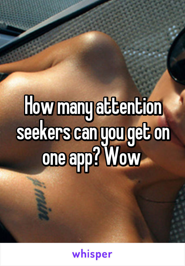 How many attention seekers can you get on one app? Wow