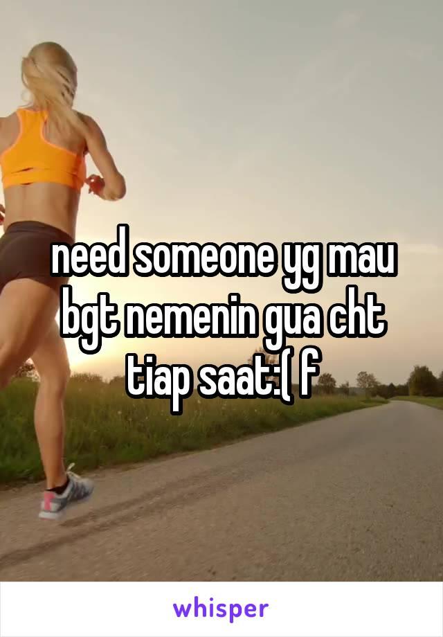 need someone yg mau bgt nemenin gua cht tiap saat:( f