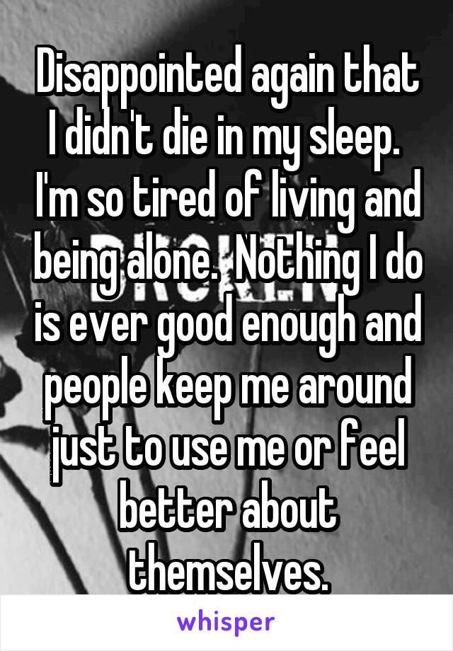 Disappointed again that I didn't die in my sleep.  I'm so tired of living and being alone.  Nothing I do is ever good enough and people keep me around just to use me or feel better about themselves.