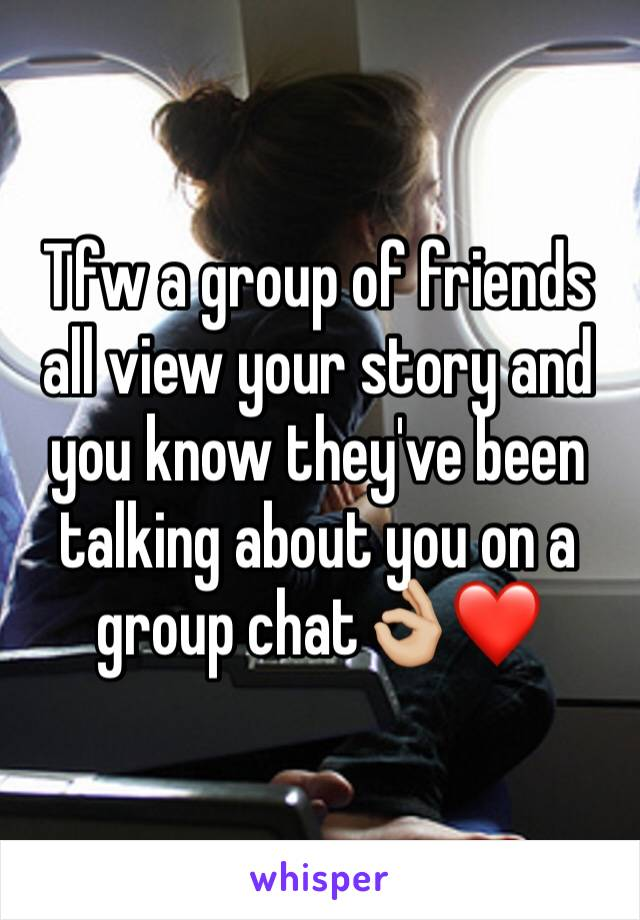 Tfw a group of friends all view your story and you know they've been talking about you on a group chat👌🏼❤️