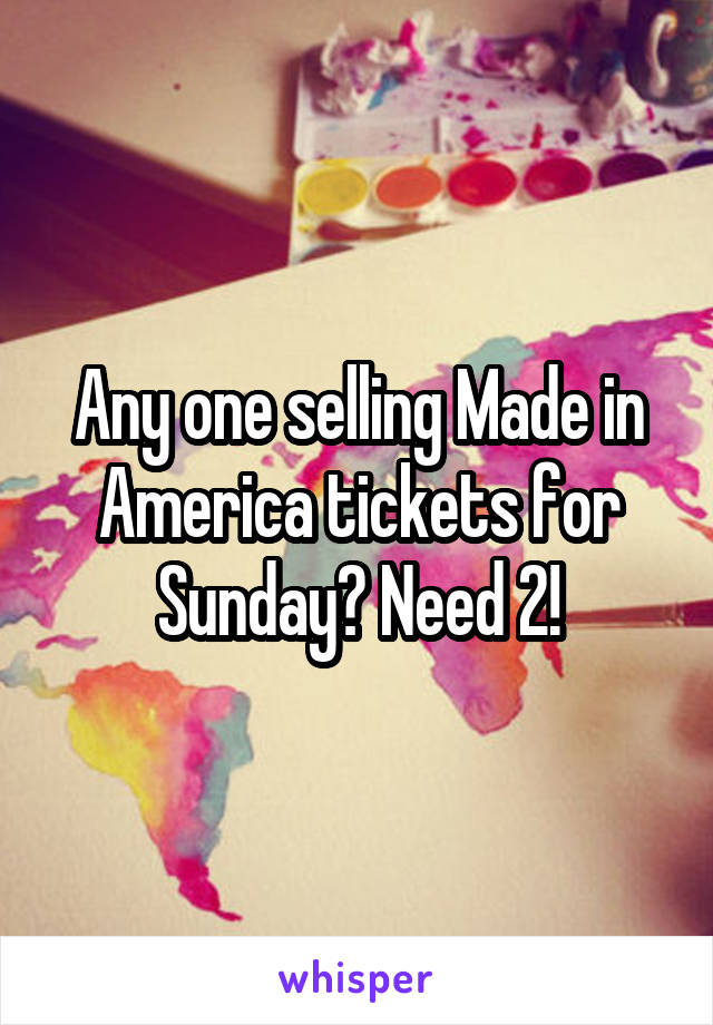 Any one selling Made in America tickets for Sunday? Need 2!